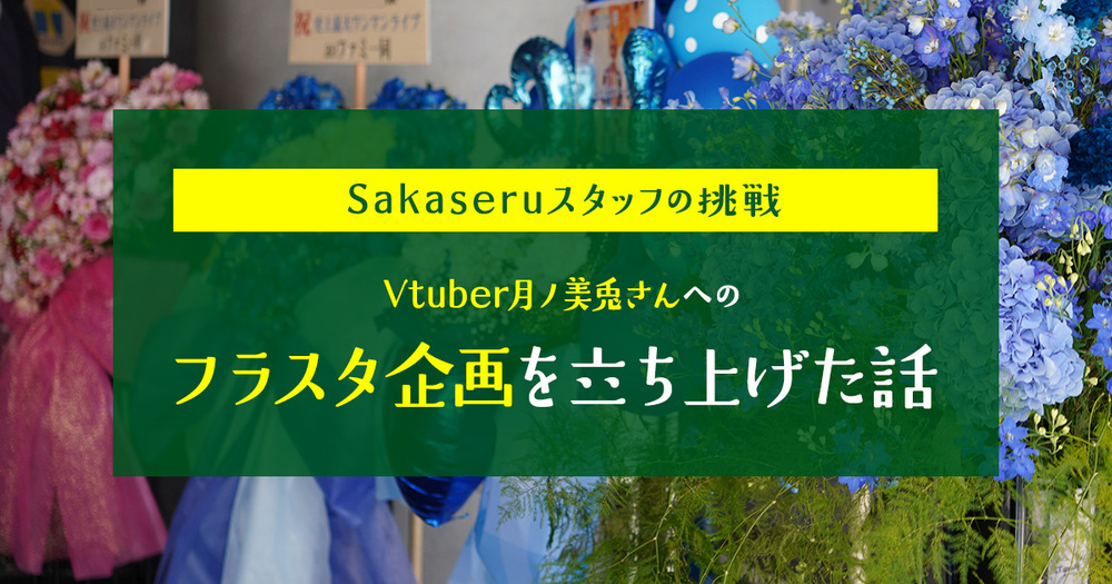 Sakaseruスタッフの挑戦 〜フラスタ企画を立ち上げました〜