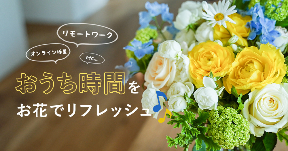 リモートワークやオンライン授業のお供に ご自宅用のお花はいかがですか?